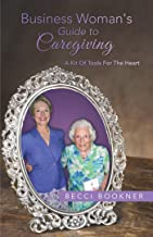 Business Woman's Guide to Caregiving: A Kit of Tools for the Heart