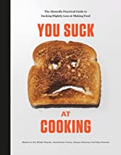 You Suck at Cooking: The Absurdly Practical Guide to Sucking Slightly Less at Making Food: A Cookbook
