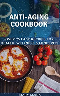 Anti Aging Cookbook: Over 75 Easy Recipes for Health, Wellness & Longevity (English Edition)
