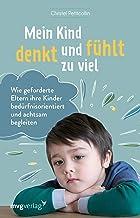 Mein Kind denkt und fühlt zu viel: Wie geforderte Eltern ihre Kinder bedürfnisorientiert und achtsam begleiten (German Edi...
