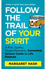 Follow the Trail of Your Spirit: A Fun, Sparky, Quasi-Shamanic, Somewhat Serious Guide to Life Purpose (Hippie at Heart Self-Help Series Book 5) Kindle Edition