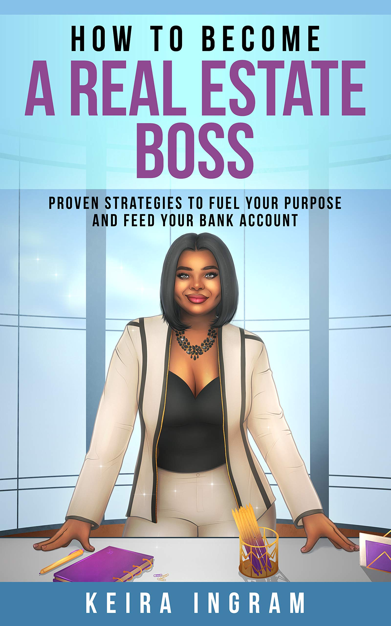 How To Become A Real Estate Boss: Proven Strategies to Fuel Your Purpose and Feed Your Bank Account