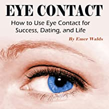 Eye Contact: How to Use Eye Contact for Success, Dating, and Life