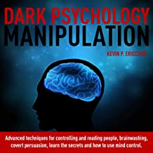Dark Psychology Manipulation: Advanced Techniques for Controlling and Reading People, Brainwashing, Covert Persuasion, Learn the Secrets and How to Use Mind Control.