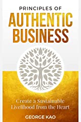 Principles of Authentic Business: Create a Sustainable Livelihood from the Heart Kindle Edition