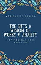 The Gifts & Wisdom Of Worry & Anxiety: How You Can Heal Inside Out