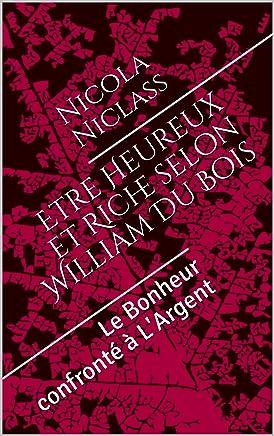 Etre Heureux et Riche selon William Du Bois : Le Bonheur confronté à LArgent (French Edition)