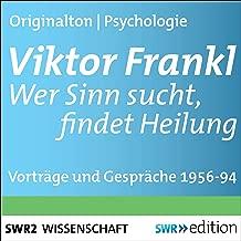 Viktor Frankl - Wer Sinn sucht, findet Heilung: Vorträge und Gespräche 1956-1994