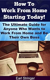 How To Work From Home Starting Today:  The Ultimate Guide for Anyone Who Wants to Work From Home and Be Their Own Boss (Work From Home Ideas, Work From ... From Home Business, Work From Home Jobs)