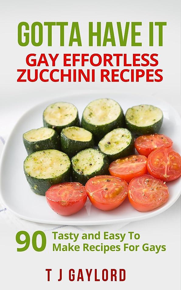 方程式歌う配るGotta Have It Gay Effortless Zucchini  Recipes 90 Tasty and Easy To Make Recipes For Gays (English Edition)