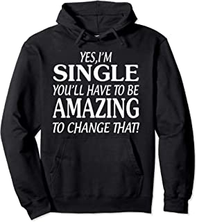 Yes, I'm single you'll have to be amazing to change that Pullover Hoodie