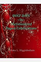 HOLY DAYS ~Vs~ Christianized Pagan Celebrations Kindle Edition