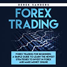 Forex Trading: Forex Trading for Beginners: A Simple Guide to Learn the Newest Strategies to Invest in Forex and Make Money Online
