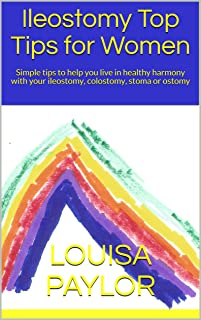 Ileostomy Top Tips for Women: Simple tips to help you live in healthy harmony with your ileostomy, colostomy, stoma or ostomy (Healthy Living Book 2)