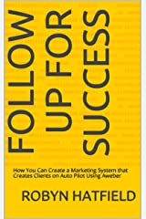 Follow Up For Success: How You Can Create a Marketing System that Creates Clients on Auto Pilot Using Aweber Kindle Edition