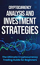 Cryptocurrency Analysis and Investment Strategies: The Ultimate Cryptocurrency Trading Guide for Beginners
