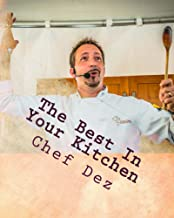 The Best In Your Kitchen: The Best Recipes From Chef, Writer, Host: Chef Dez