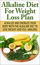 Alkaline Diet For Weight Loss Plan: Alkalize And Energize Your Body With The Alkaline Diet To Lose Weight And Feel Amazing (Diet, detox, weight loss, cleanse, energy)