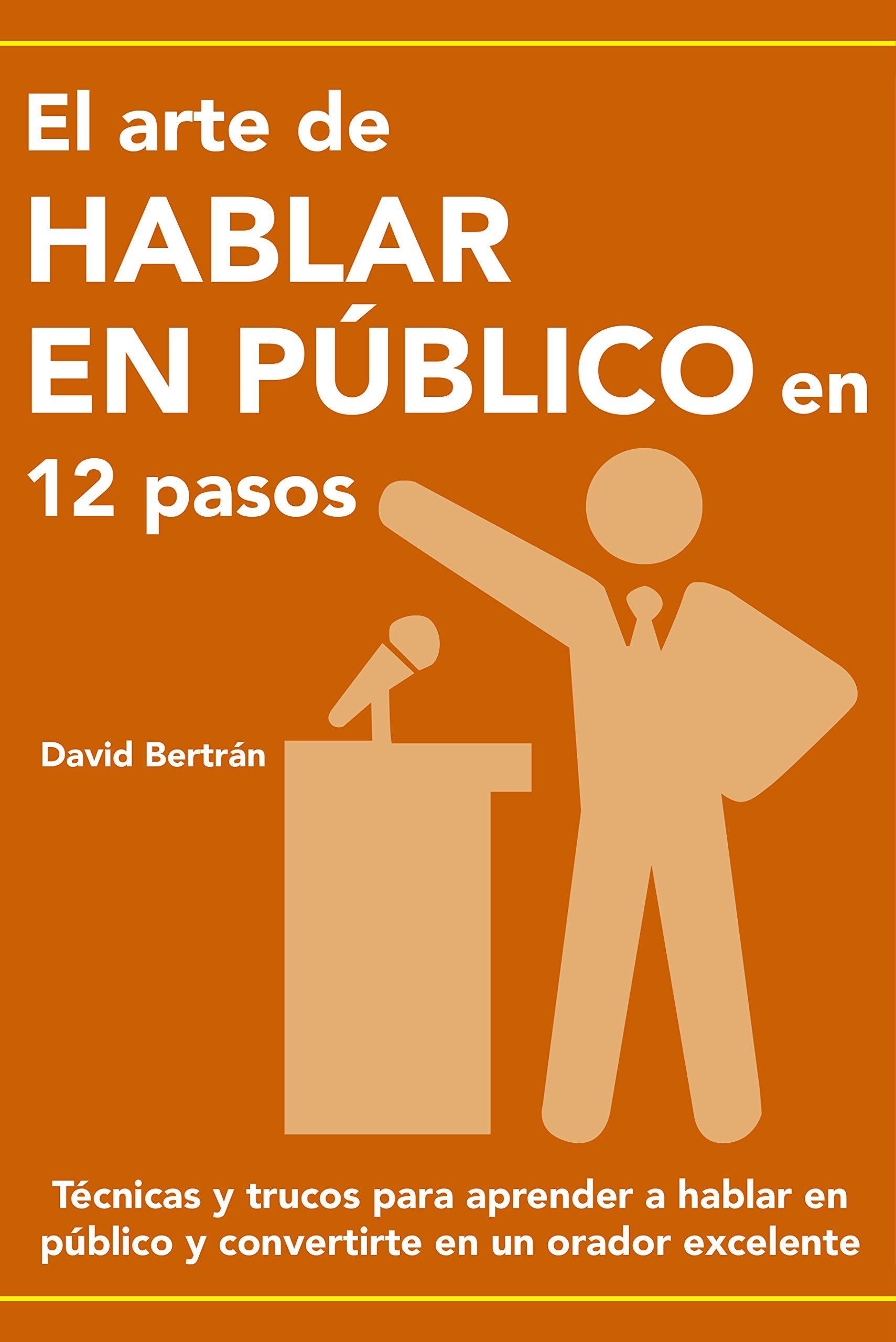 EL ARTE DE HABLAR EN PÚBLICO EN 12 PASOS: Técnicas y trucos para aprender a hablar en público y convertirte en un orador excelente. (Spanish Edition)
