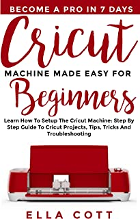 CRICUT MACHINE MADE EASY FOR BEGINNERS: Learn How to Setup the Cricut Machine: Step by step Guide to Cricut Projects, Tips, Tricks and Troubleshooting (cricut explore Book 4)