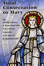Total Consecration to Mary: A Nine-day Preparation for Individuals or Groups in the Spirit of St. Maximilian Kolbe