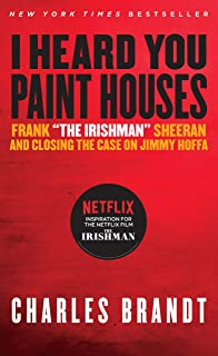 I Heard You Paint Houses: Frank the Irishman Sheeran & Closing the Case on Jimmy Hoffa
