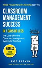 Classroom management success in 7 days or less: The Ultra-Effective Classroom Management System for Teachers. (Needs-Focused Teaching Resource Book 1)