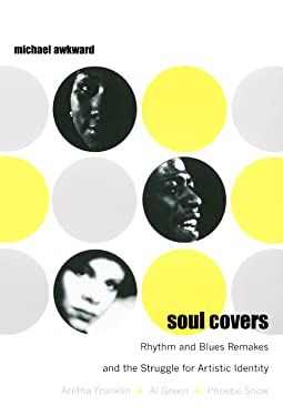 Soul Covers: Rhythm and Blues Remakes and the Struggle for Artistic Identity (Aretha Franklin, Al Green, Phoebe Snow) (Refiguring American Music)