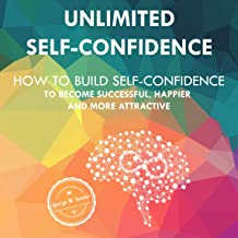 Unlimited Self-Confidence: How to Build Self-Confidence to Become Successful, Happier and More Attractive