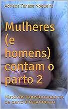 Mulheres (e Homens) Contam o Parto 2: Histórias transformadoras de parto e nascimento (Amigas do Parto Livro 4) (Portuguese Edition)
