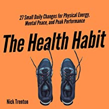 The Health Habit: 27 Small Daily Changes for Physical Energy, Mental Peace, and Peak Performance (Mental and Emotional Abu...
