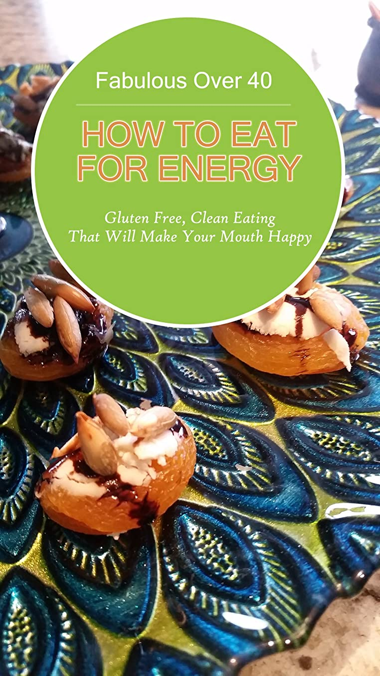 Fabulous Over 40!  How to Eat for Energy: Gluten Free, Clean Eating that Will Make Your Mouth Happy (English Edition)