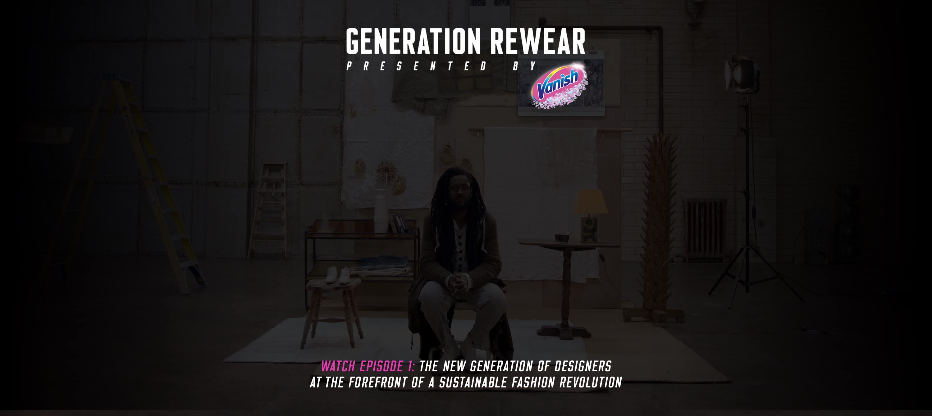 Generation Rewear. Presented by Vanish.  Watch Episode 1: The new generation of designers at the forefront of a sustainable fashion revolution.