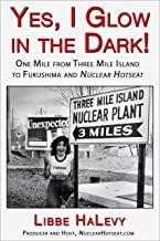 Yes, I Glow in the Dark!: One Mile from Three Mile Island to Fukushima and Nuclear Hotseat