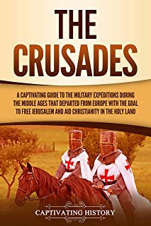 The Crusades: A Captivating Guide to the Military Expeditions During the Middle Ages That Departed from Europe with the Goal to Free Jerusalem and Aid Christianity in the Holy Land