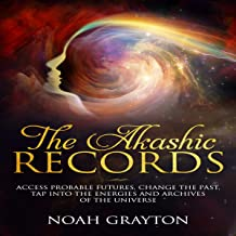 The Akashic Records: Access Probable Futures, Change the past, Tap into the Energies and Archives of the Universe