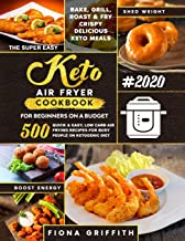 The Super Easy Keto Air Fryer Cookbook for Beginners on a Budget: 500 Quick & Easy, Low Carb Air Frying Recipes for Busy People on Ketogenic Diet | Bake, Grill, Roast & Fry Crispy Delicious Keto Meals PDF