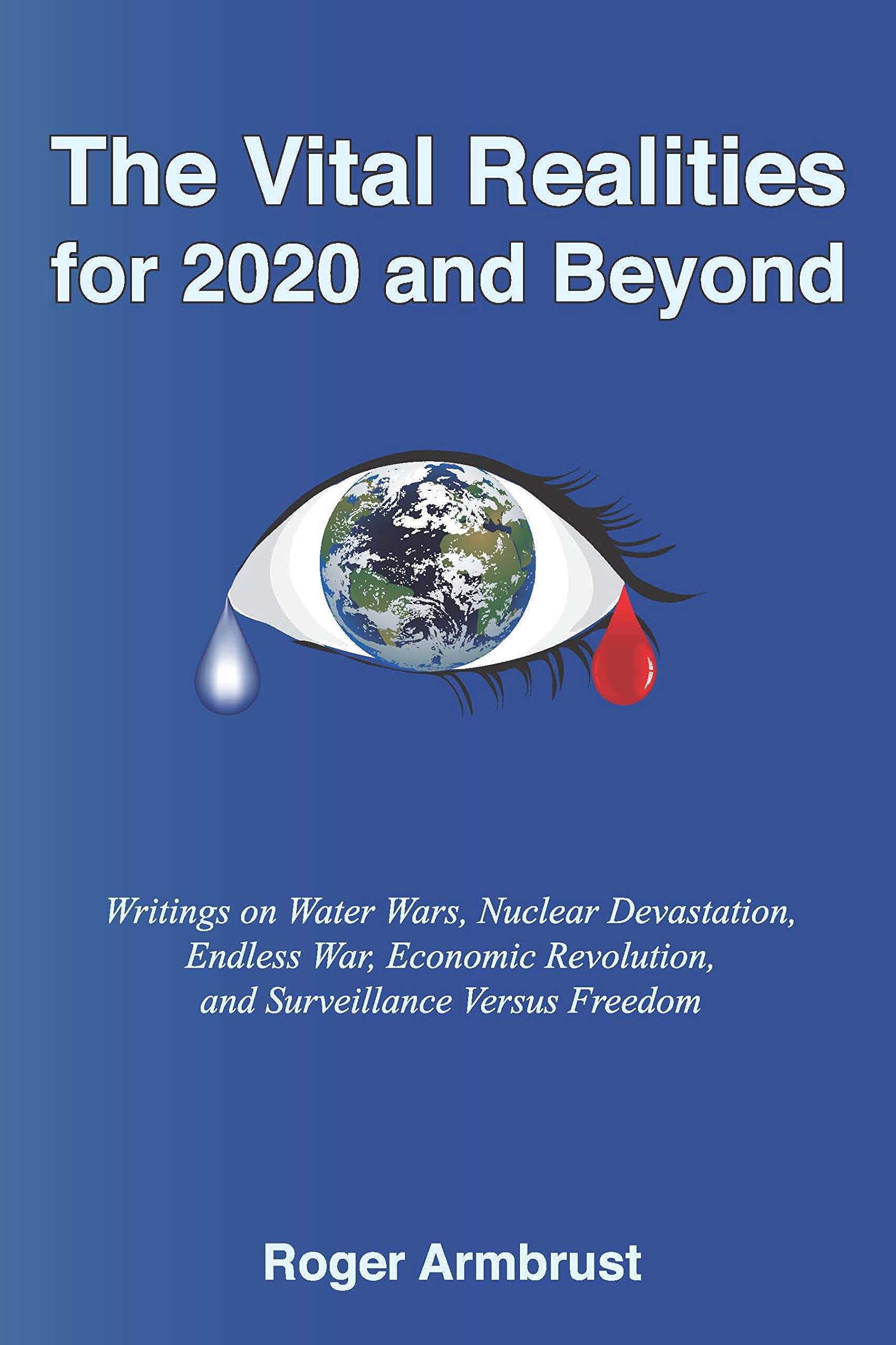 The Vital Realities for 2020 and Beyond: Writings on Water Wars, Nuclear Devastation, Endless War, Economic Revolution, and Surveillance Versus Freedom