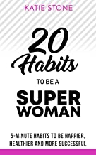 20 Habits to be a Superwoman: 5-Minute Habits to be Happier, Healthier and more Successful (Growing into Success and Happiness Book 2)
