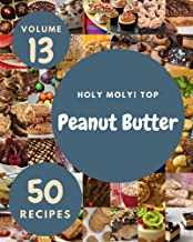 Holy Moly! Top 50 Peanut Butter Recipes Volume 13: A Peanut Butter Cookbook for Effortless Meals (English Edition)
