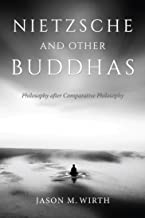 Nietzsche and Other Buddhas: Philosophy after Comparative Philosophy (World Philosophies)