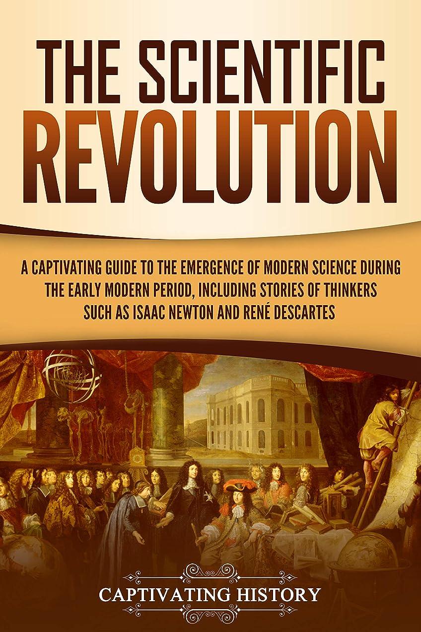 発疹改善するコンクリートThe Scientific Revolution: A Captivating Guide to the Emergence of Modern Science During the Early Modern Period, Including Stories of Thinkers Such as ... Newton and René Descartes (English Edition)