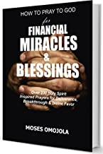 How To Pray To God For Financial Miracles And Blessings: Over 230 Holy Spirit Inspired Prayers for Deliverance, Breakthrough & Divine Favor