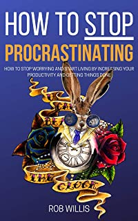 How to Stop Procrastinating: How to Stop Worrying and Start Living by Increasing Your Productivity and Getting Things Don...