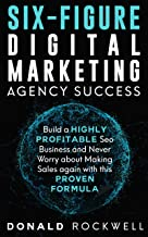 SIX-FIGURE DIGITAL MARKETING AGENCY SUCCESS: Build a Highly Profitable Seo Business and Never Worry about Making Sales again with this Proven Formula
