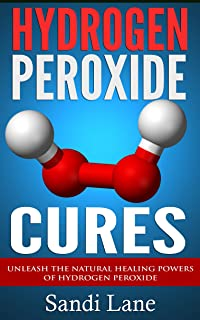 Hydrogen Peroxide Cures: Unleash the Natural Healing Powers of Hydrogen Peroxide (hydrogen peroxide, hydrogen peroxide cur...