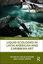 Liquid Ecologies in Latin American and Caribbean Art (Routledge Advances in Art and Visual Studies)