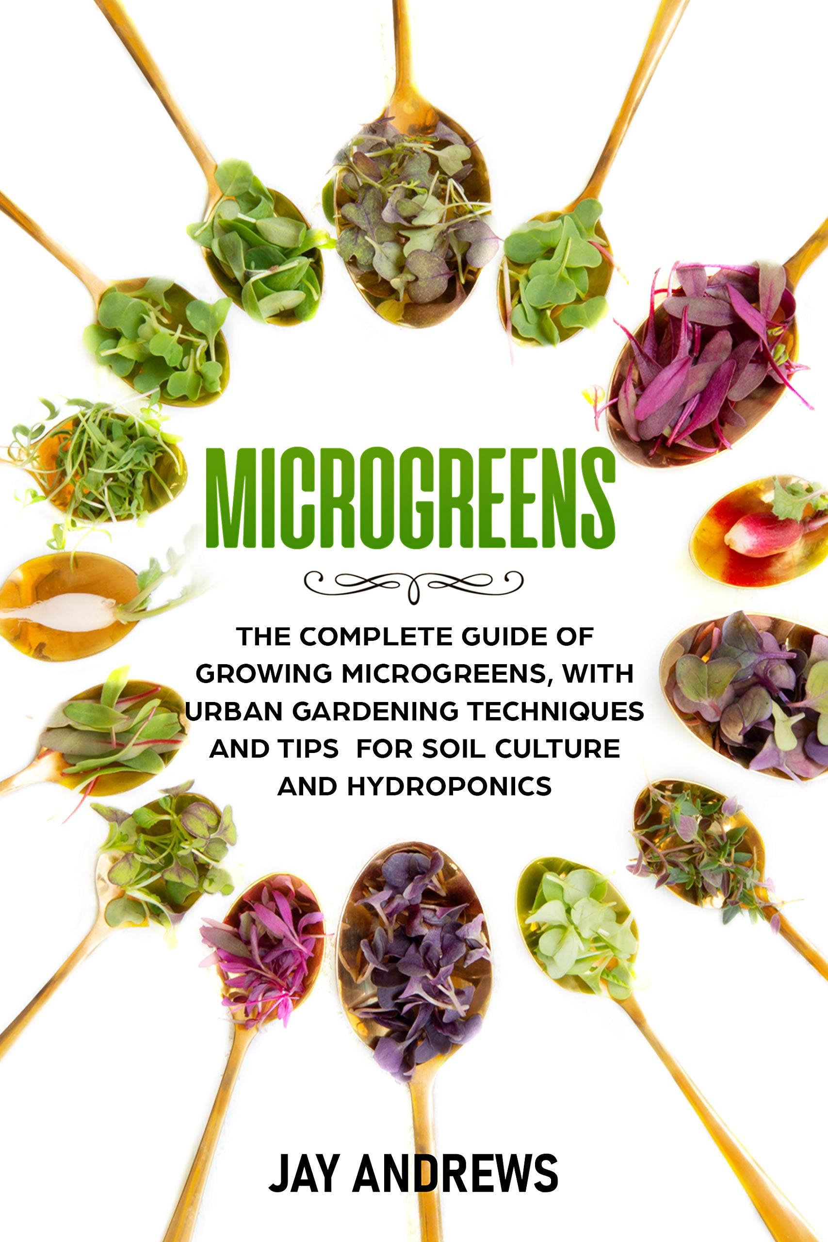 Microgreens: The Complete Guide Of Growing Microgreens, With Urban Gardening Techniques And Tips For Soil Culture And Hydr...