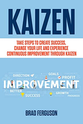 Kaizen: Take Steps to Create Success, Change Your Life and Experience Continuous Improvement through Kaizen: Leadership Skills, Lean, Kanban, Scrum, Agile Project Management and More!
