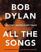 Bob Dylan: All the Songs - the Story Behind Every Track